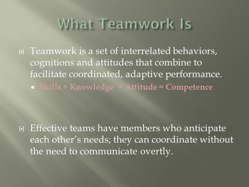  Teamwork is a set of interrelated behaviors, cognitions and attitudes that combine to facilitate coordinated, adaptive performance.
