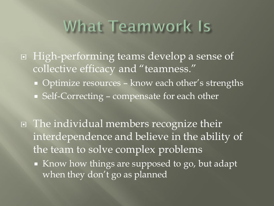  High-performing teams develop a sense of collective efficacy and teamness.  Optimize resources – know each other's strengths  Self-Correcting – compensate for each other  The individual members recognize their interdependence and believe in the ability of the team to solve complex problems  Know how things are supposed to go, but adapt when they don't go as planned