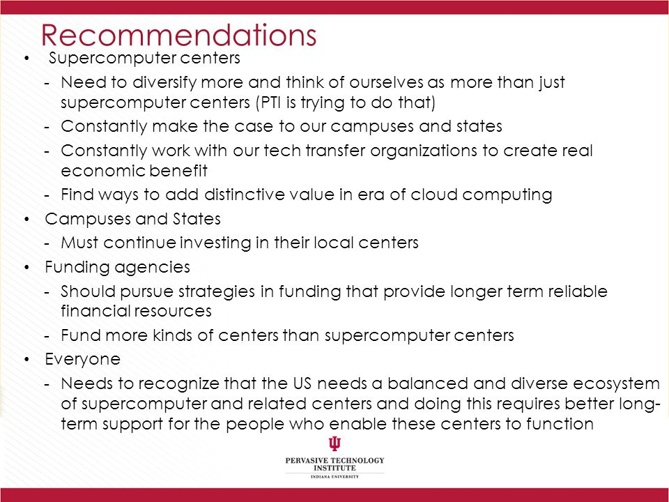 Recommendations Supercomputer centers -Need to diversify more and think of ourselves as more than just supercomputer centers (PTI is trying to do that) -Constantly make the case to our campuses and states -Constantly work with our tech transfer organizations to create real economic benefit -Find ways to add distinctive value in era of cloud computing Campuses and States -Must continue investing in their local centers Funding agencies -Should pursue strategies in funding that provide longer term reliable financial resources -Fund more kinds of centers than supercomputer centers Everyone -Needs to recognize that the US needs a balanced and diverse ecosystem of supercomputer and related centers and doing this requires better long- term support for the people who enable these centers to function