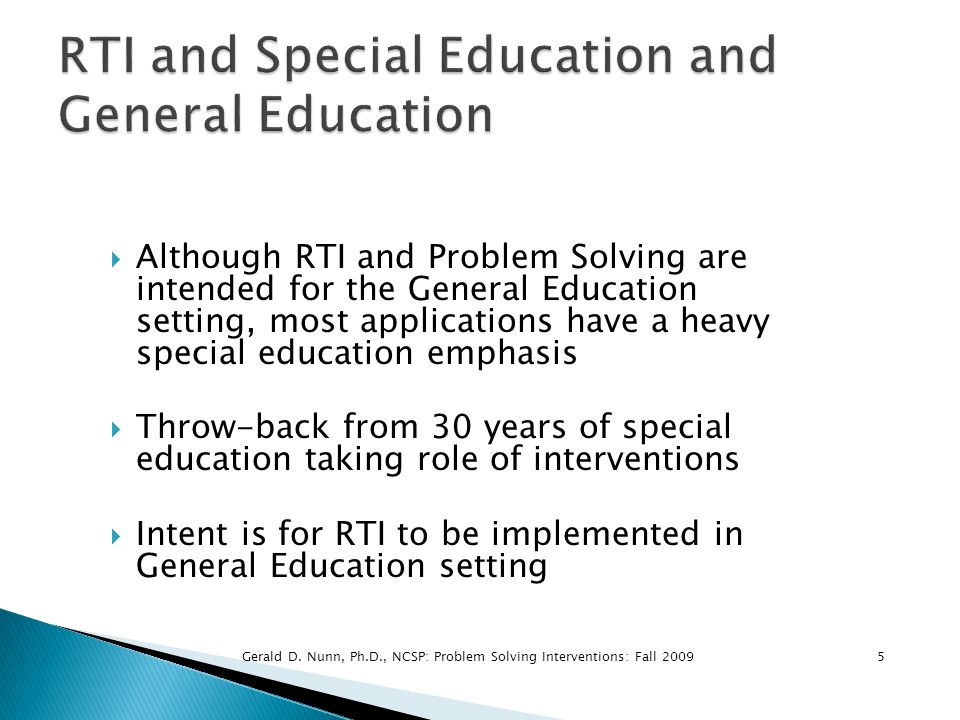  Although RTI and Problem Solving are intended for the General Education setting, most applications have a heavy special education emphasis  Throw-b