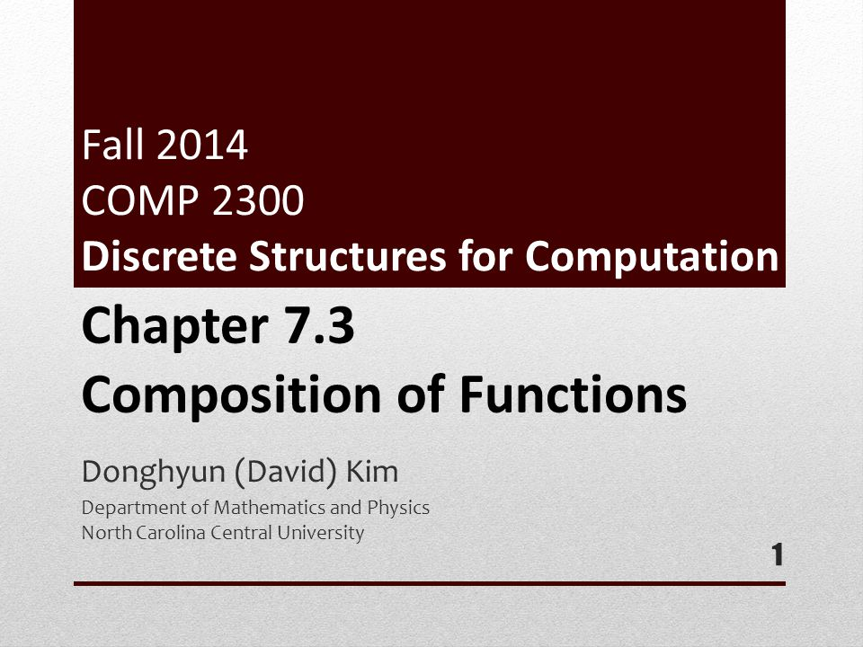 Fall 2014 COMP 2300 Discrete Structures for Computation Donghyun (David) Kim Department of Mathematics and Physics North Carolina Central University 1 Chapter 7.3 Composition of Functions
