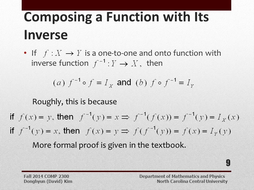 Fall 2014 COMP 2300 Department of Mathematics and Physics Donghyun (David) Kim North Carolina Central University Composing a Function with Its Inverse If is a one-to-one and onto function with inverse function then 9 Roughly, this is because More formal proof is given in the textbook.