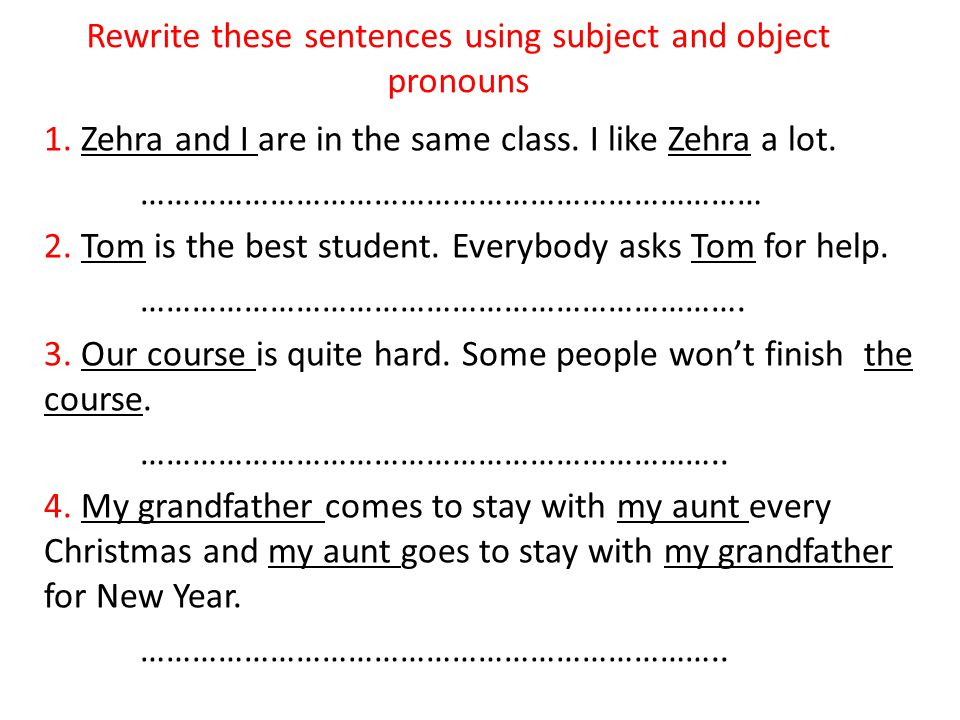 Rewrite these sentences using subject and object pronouns 1. Zehra and I are in the same class. I like Zehra a lot. ……………………………………………………………… 2. Tom is