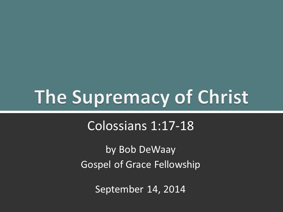 The Supremacy of Christ: Colossians 1:17, 181 Colossians 1:17-18 by Bob DeWaay Gospel of Grace Fellowship September 14, 2014
