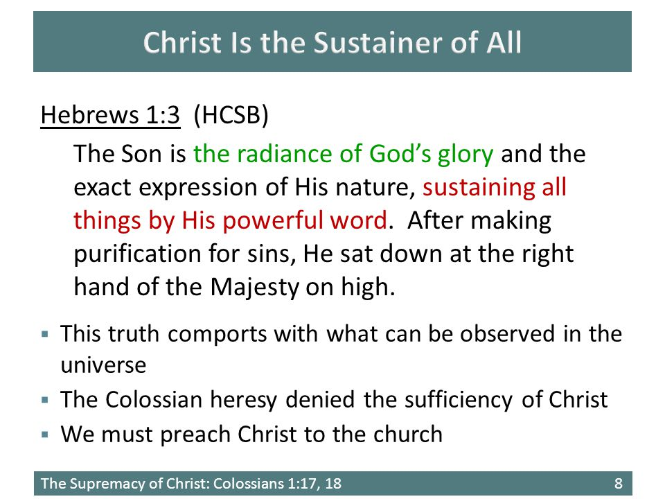 The Supremacy of Christ: Colossians 1:17, 188  This truth comports with what can be observed in the universe  The Colossian heresy denied the sufficiency of Christ  We must preach Christ to the church Hebrews 1:3 (HCSB) The Son is the radiance of God's glory and the exact expression of His nature, sustaining all things by His powerful word.
