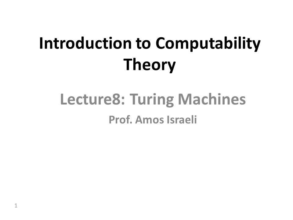 1 Introduction to Computability Theory Lecture8: Turing Machines Prof. Amos Israeli