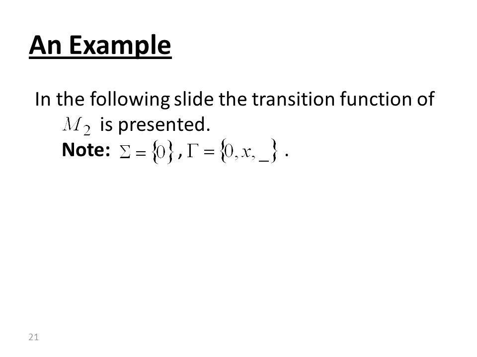 In the following slide the transition function of is presented. Note:,. An Example 21