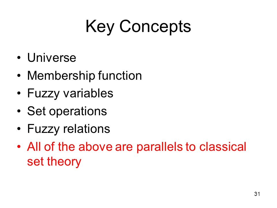 31 Key Concepts Universe Membership function Fuzzy variables Set operations Fuzzy relations All of the above are parallels to classical set theory
