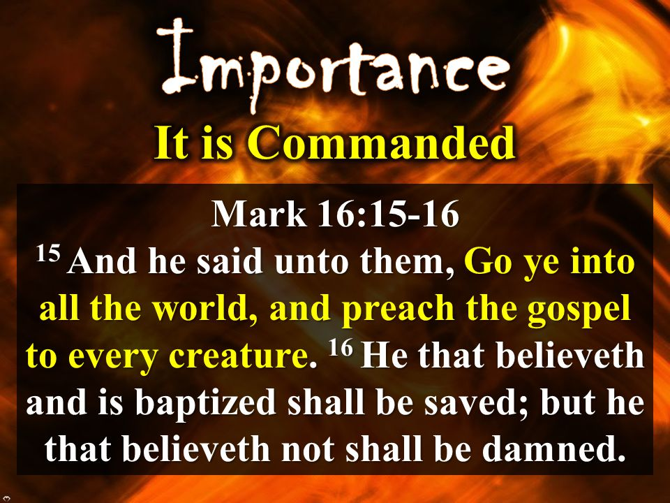 Mark 16:15-16 15 And he said unto them, Go ye into all the world, and preach the gospel to every creature. 16 He that believeth and is baptized shall
