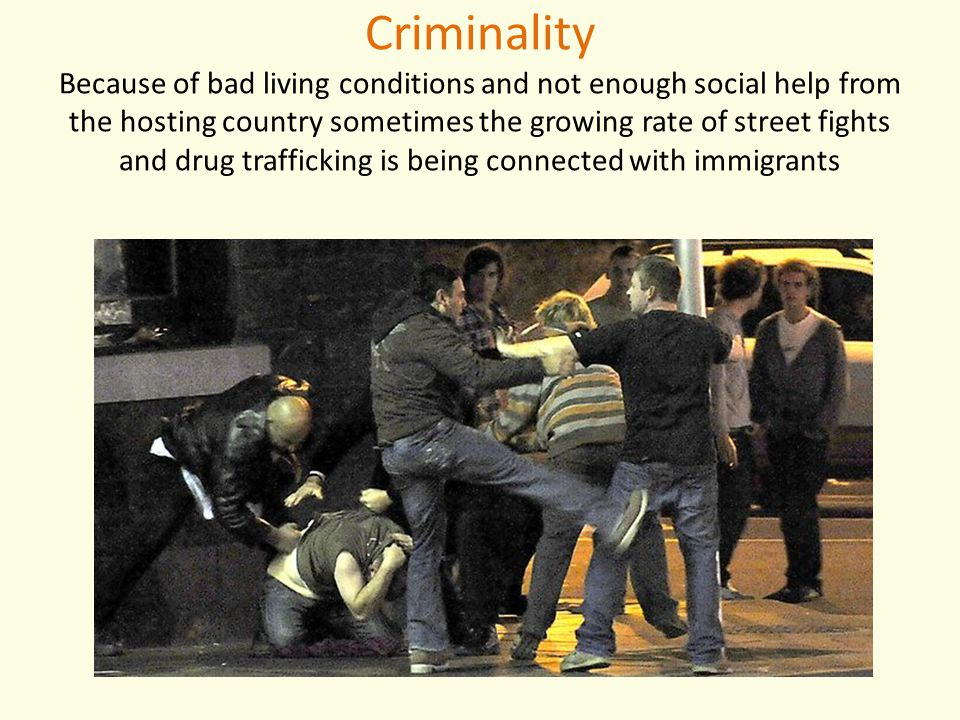 Criminality Because of bad living conditions and not enough social help from the hosting country sometimes the growing rate of street fights and drug