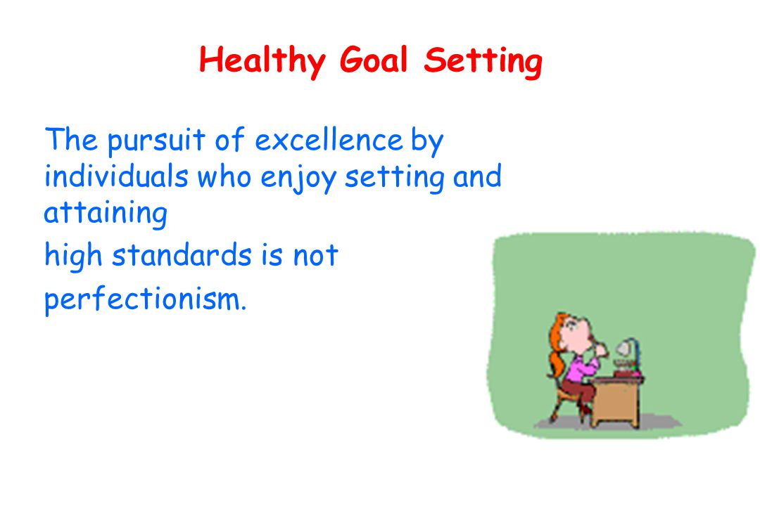 Healthy Goal Setting The pursuit of excellence by individuals who enjoy setting and attaining high standards is not perfectionism.