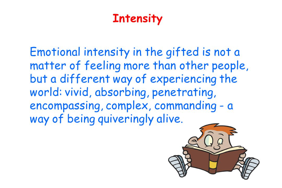 Intensity Emotional intensity in the gifted is not a matter of feeling more than other people, but a different way of experiencing the world: vivid, absorbing, penetrating, encompassing, complex, commanding - a way of being quiveringly alive.