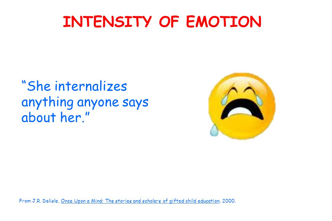 INTENSITY OF EMOTION She internalizes anything anyone says about her. From J.R.