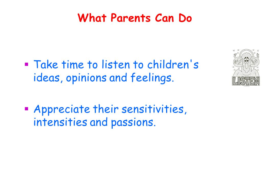 What Parents Can Do  Take time to listen to children s ideas, opinions and feelings.