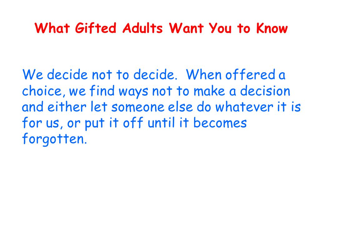 What Gifted Adults Want You to Know We decide not to decide.
