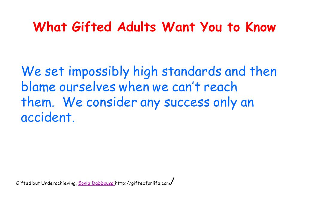 What Gifted Adults Want You to Know We set impossibly high standards and then blame ourselves when we can't reach them.