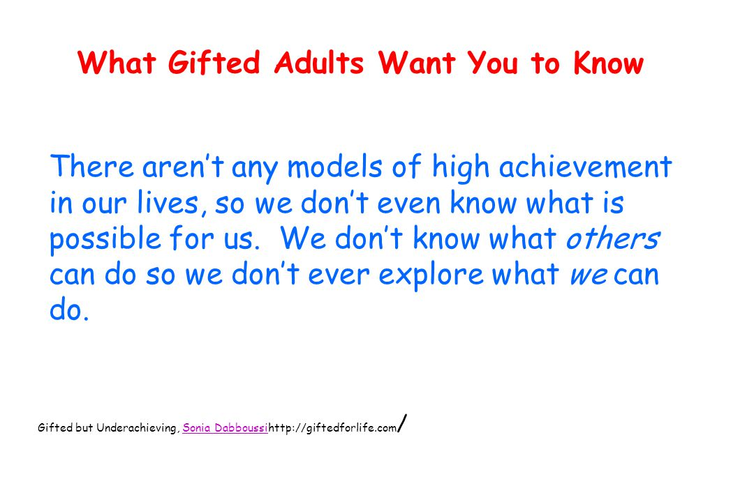 What Gifted Adults Want You to Know There aren't any models of high achievement in our lives, so we don't even know what is possible for us.