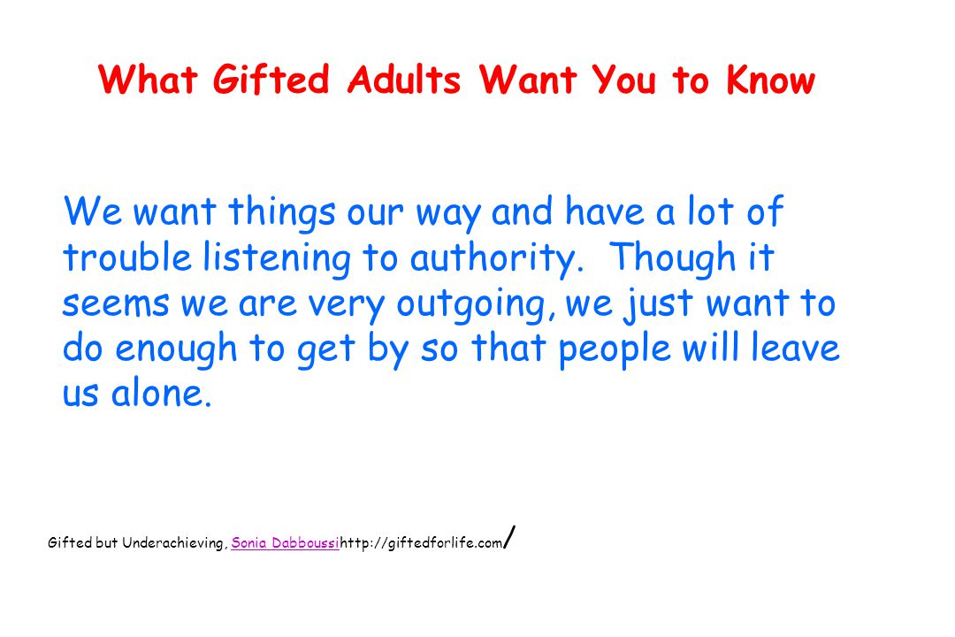What Gifted Adults Want You to Know We want things our way and have a lot of trouble listening to authority.