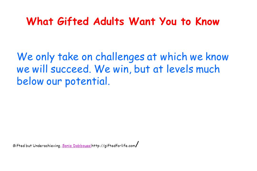 What Gifted Adults Want You to Know We only take on challenges at which we know we will succeed.