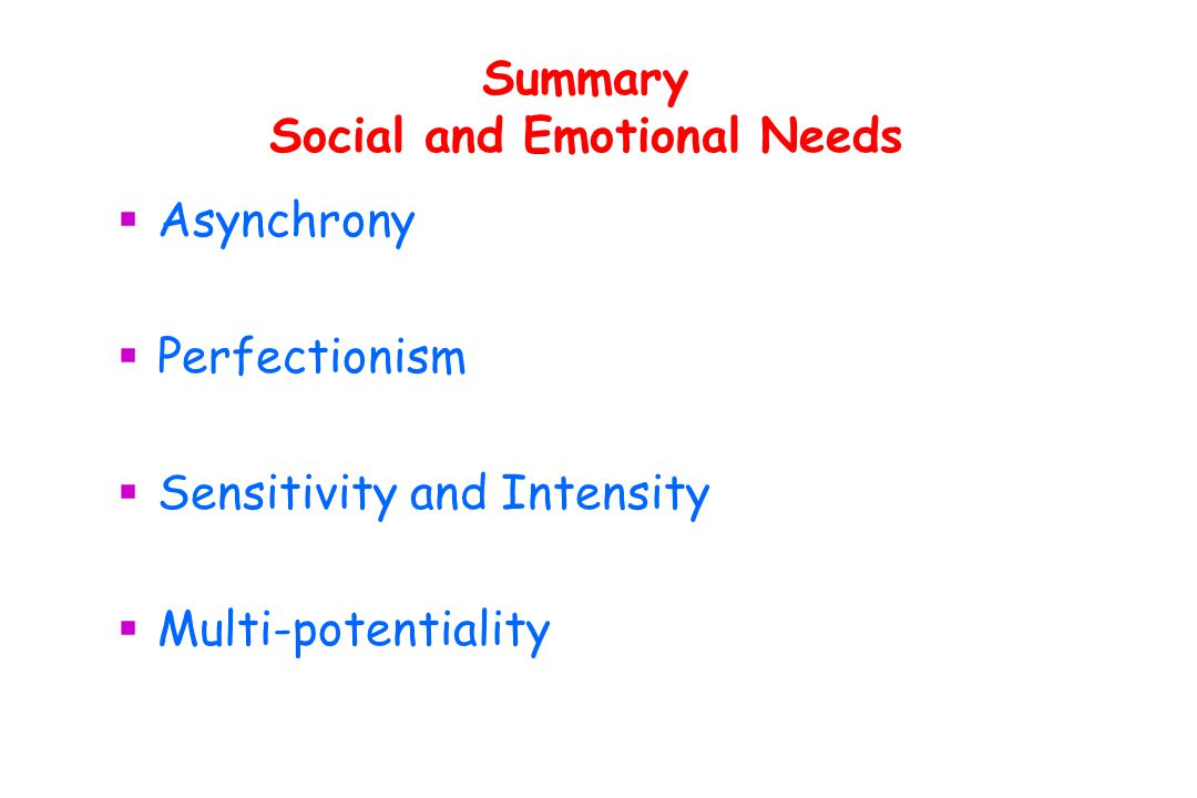Summary Social and Emotional Needs  Asynchrony  Perfectionism  Sensitivity and Intensity  Multi-potentiality
