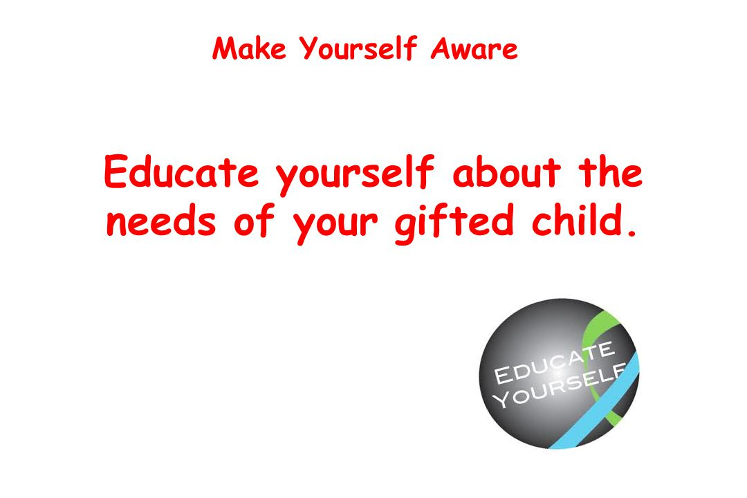 Make Yourself Aware Educate yourself about the needs of your gifted child.