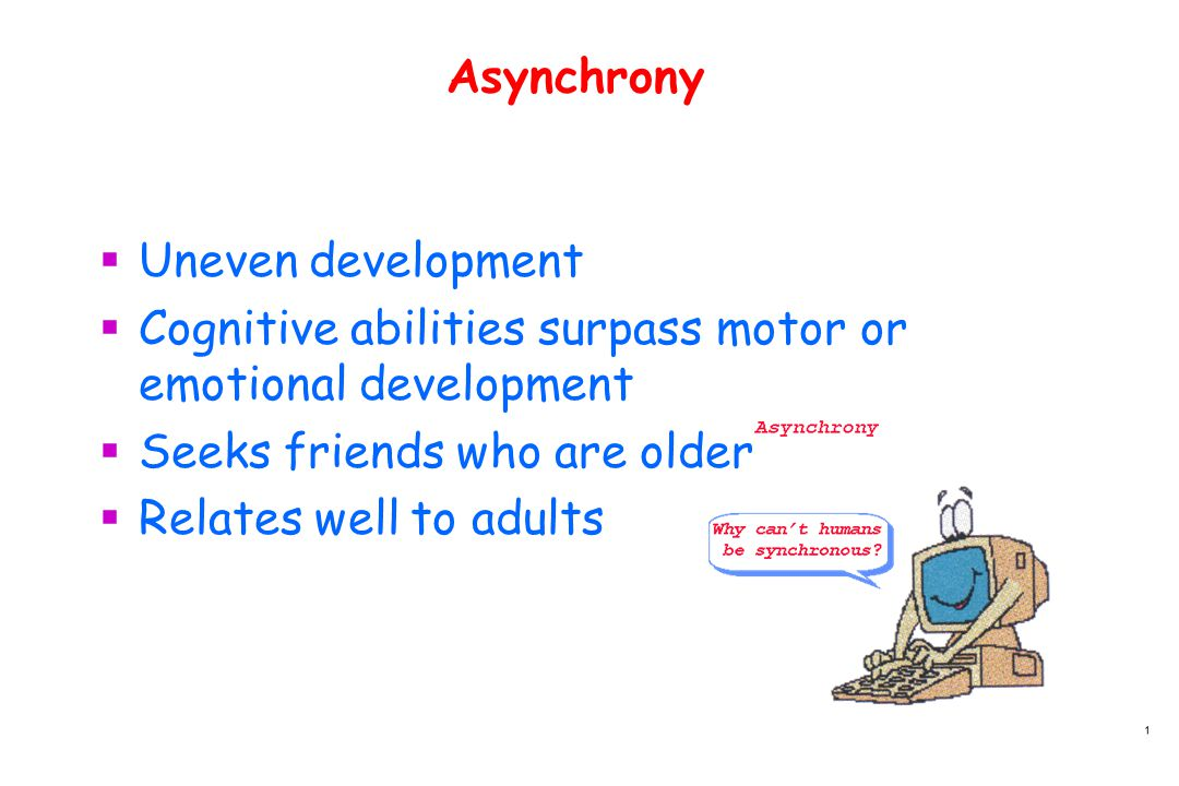 Asynchrony  Uneven development  Cognitive abilities surpass motor or emotional development  Seeks friends who are older  Relates well to adults