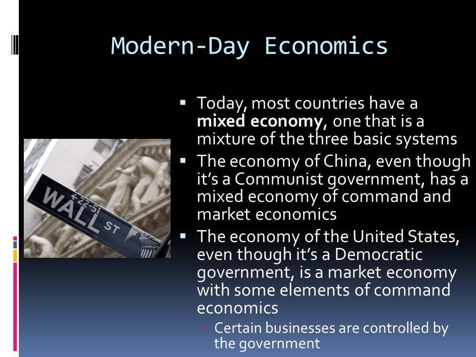 Modern-Day Economics  Today, most countries have a mixed economy, one that is a mixture of the three basic systems  The economy of China, even thoug