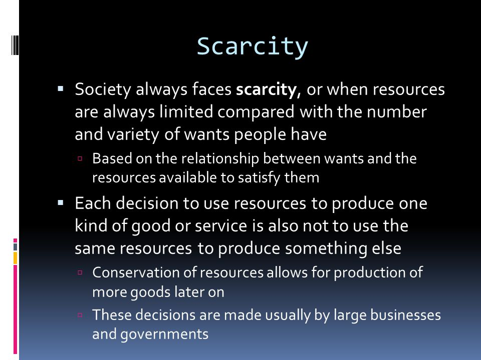 Scarcity  Society always faces scarcity, or when resources are always limited compared with the number and variety of wants people have  Based on th