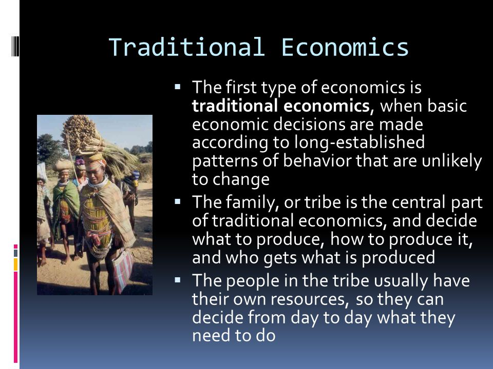 Traditional Economics  The first type of economics is traditional economics, when basic economic decisions are made according to long-established pat