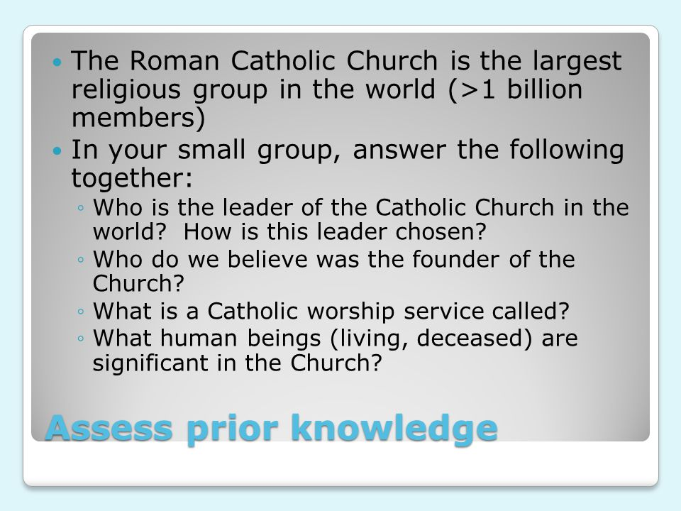 Assess prior knowledge The Roman Catholic Church is the largest religious group in the world (>1 billion members) In your small group, answer the following together: ◦Who is the leader of the Catholic Church in the world.