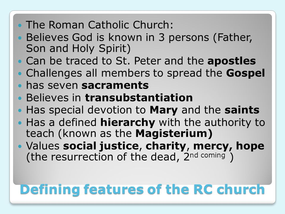 Defining features of the RC church The Roman Catholic Church: Believes God is known in 3 persons (Father, Son and Holy Spirit) Can be traced to St.