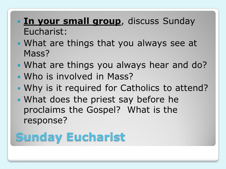 Sunday Eucharist In your small group, discuss Sunday Eucharist: What are things that you always see at Mass.
