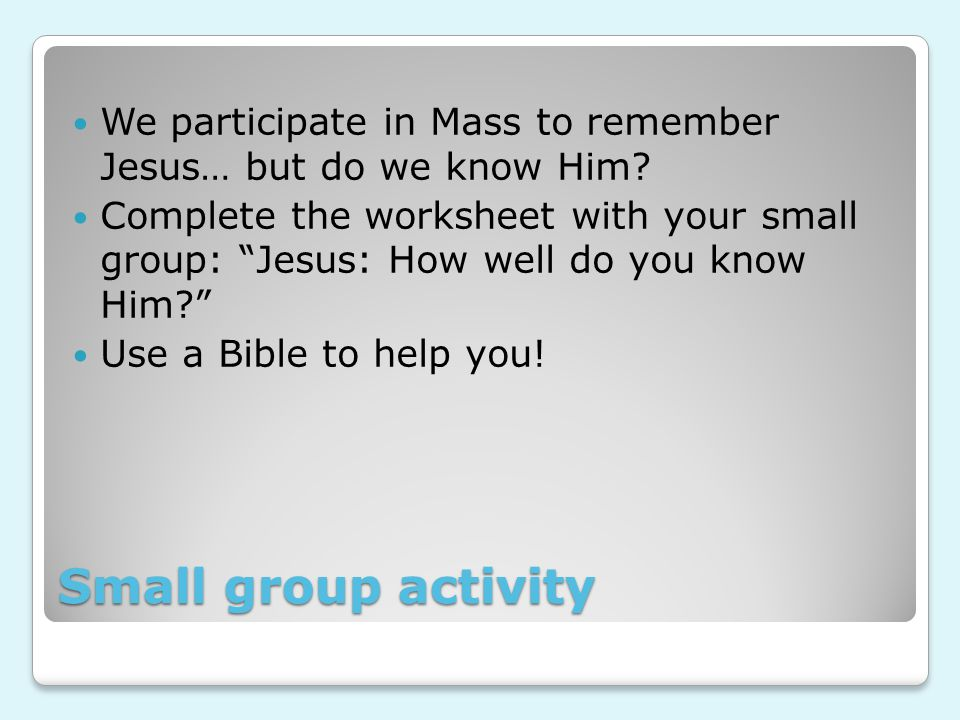 Small group activity We participate in Mass to remember Jesus… but do we know Him.