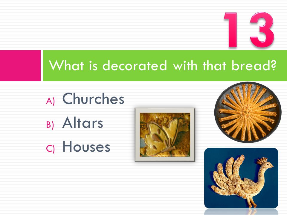 A) Churches B) Altars C) Houses What is decorated with that bread?