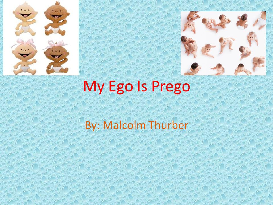 My Ego Is Prego By: Malcolm Thurber