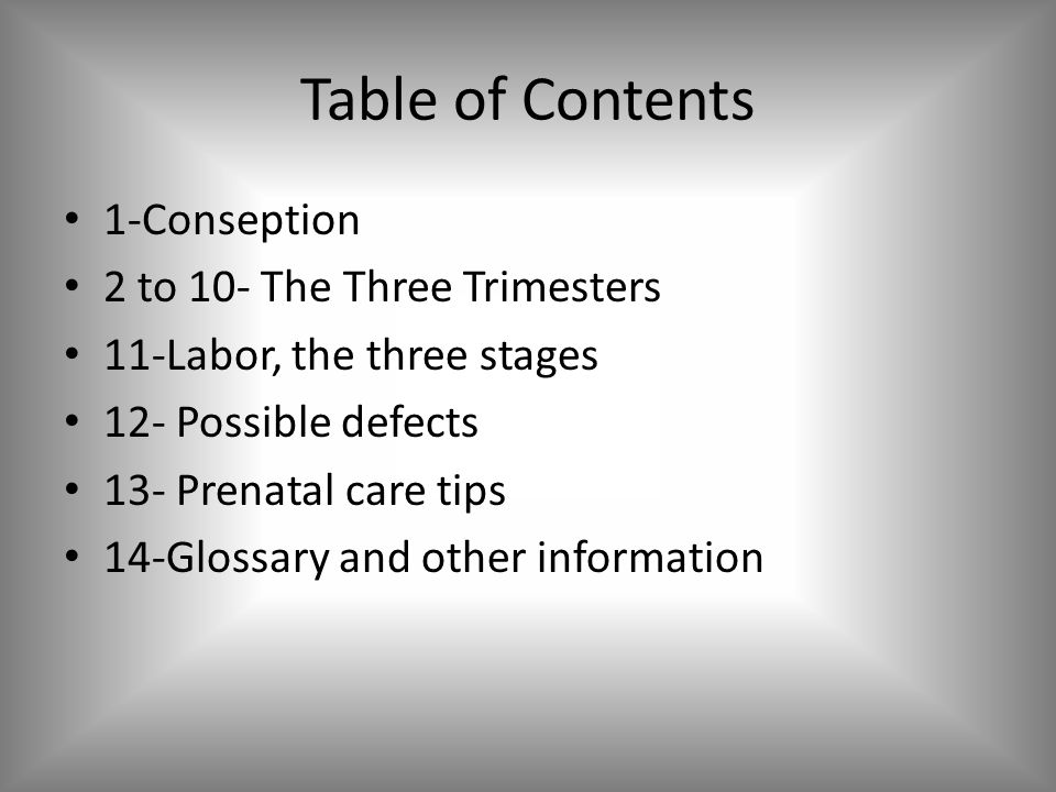 Table of Contents 1-Conseption 2 to 10- The Three Trimesters 11-Labor, the three stages 12- Possible defects 13- Prenatal care tips 14-Glossary and ot