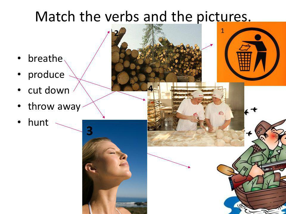 Match the verbs and the pictures. breathe produce cut down throw away hunt