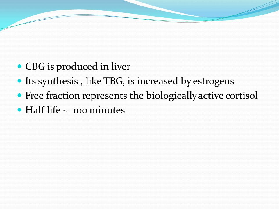 CBG is produced in liver Its synthesis, like TBG, is increased by estrogens Free fraction represents the biologically active cortisol Half life ~ 100 minutes