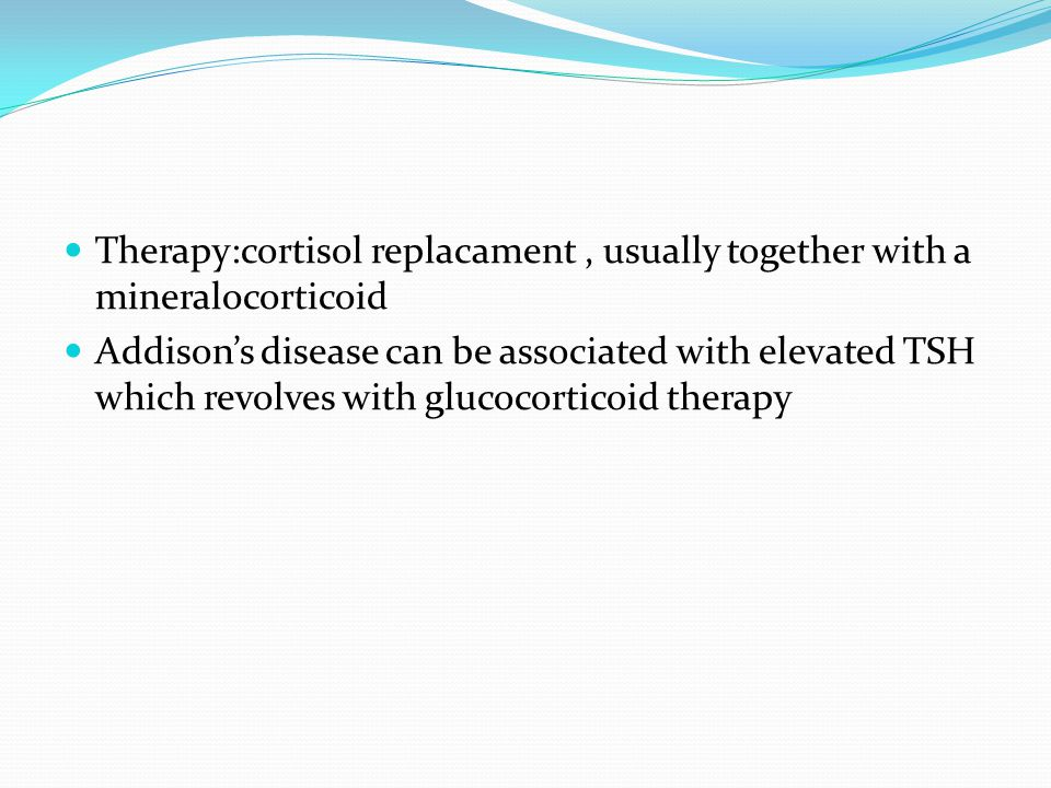Therapy:cortisol replacament, usually together with a mineralocorticoid Addison's disease can be associated with elevated TSH which revolves with glucocorticoid therapy
