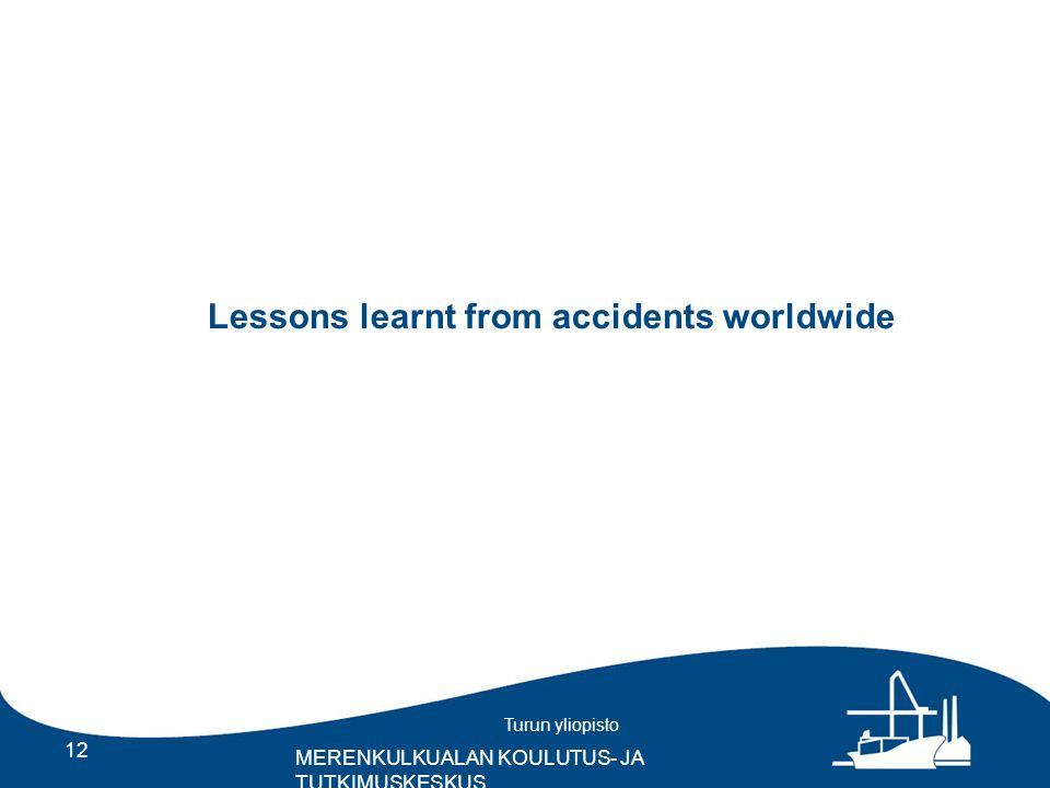 Turun yliopisto MERENKULKUALAN KOULUTUS- JA TUTKIMUSKESKUS 12 Lessons learnt from accidents worldwide