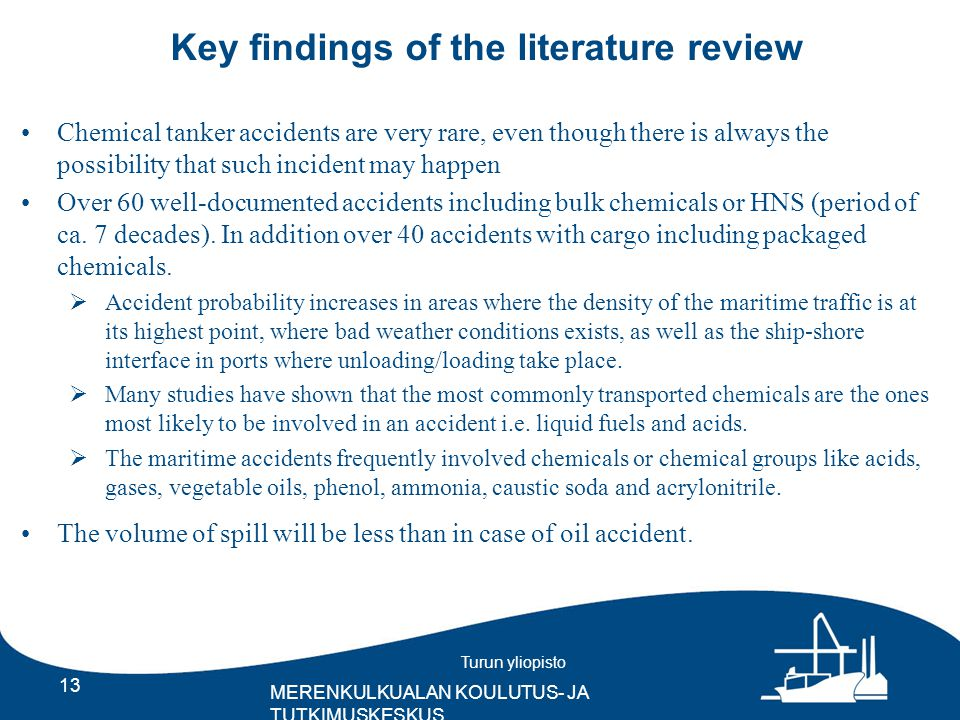 Turun yliopisto MERENKULKUALAN KOULUTUS- JA TUTKIMUSKESKUS Key findings of the literature review 13 Chemical tanker accidents are very rare, even though there is always the possibility that such incident may happen Over 60 well-documented accidents including bulk chemicals or HNS (period of ca.