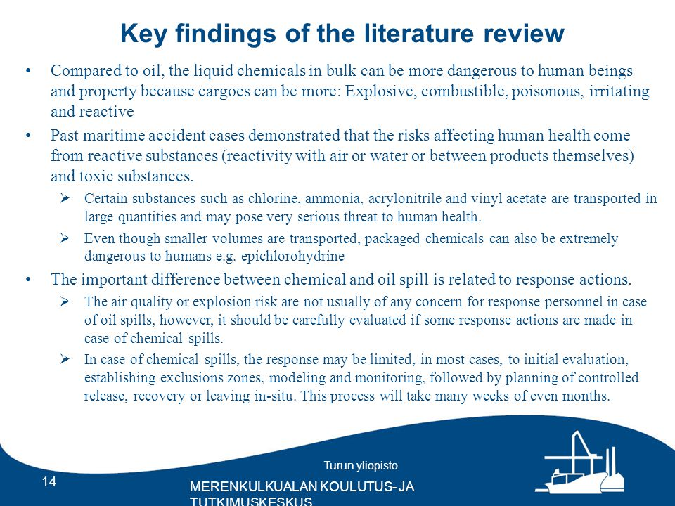 Turun yliopisto MERENKULKUALAN KOULUTUS- JA TUTKIMUSKESKUS Key findings of the literature review 14 Compared to oil, the liquid chemicals in bulk can be more dangerous to human beings and property because cargoes can be more: Explosive, combustible, poisonous, irritating and reactive Past maritime accident cases demonstrated that the risks affecting human health come from reactive substances (reactivity with air or water or between products themselves) and toxic substances.