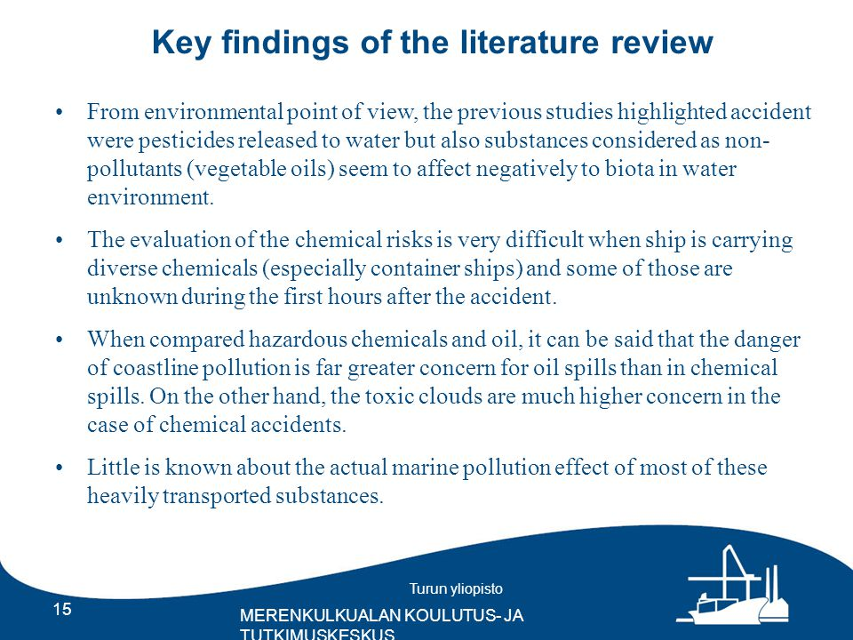 Turun yliopisto MERENKULKUALAN KOULUTUS- JA TUTKIMUSKESKUS Key findings of the literature review 15 From environmental point of view, the previous studies highlighted accident were pesticides released to water but also substances considered as non- pollutants (vegetable oils) seem to affect negatively to biota in water environment.