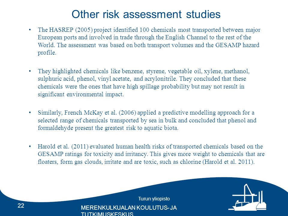 Turun yliopisto MERENKULKUALAN KOULUTUS- JA TUTKIMUSKESKUS Other risk assessment studies 22 The HASREP (2005) project identified 100 chemicals most transported between major European ports and involved in trade through the English Channel to the rest of the World.