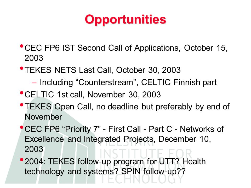 Opportunities CEC FP6 IST Second Call of Applications, October 15, 2003 TEKES NETS Last Call, October 30, 2003 –Including Counterstream , CELTIC Finnish part CELTIC 1st call, November 30, 2003 TEKES Open Call, no deadline but preferably by end of November CEC FP6 Priority 7 - First Call - Part C - Networks of Excellence and Integrated Projects, December 10, 2003 2004: TEKES follow-up program for UTT.
