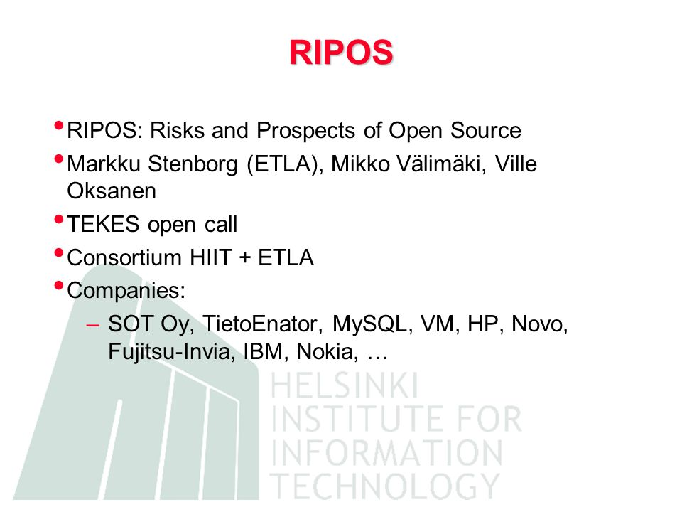 RIPOS RIPOS: Risks and Prospects of Open Source Markku Stenborg (ETLA), Mikko Välimäki, Ville Oksanen TEKES open call Consortium HIIT + ETLA Companies: –SOT Oy, TietoEnator, MySQL, VM, HP, Novo, Fujitsu-Invia, IBM, Nokia, …