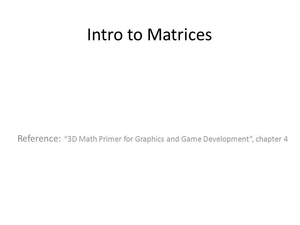 Intro to Matrices Reference: 3D Math Primer for Graphics and Game Development , chapter 4