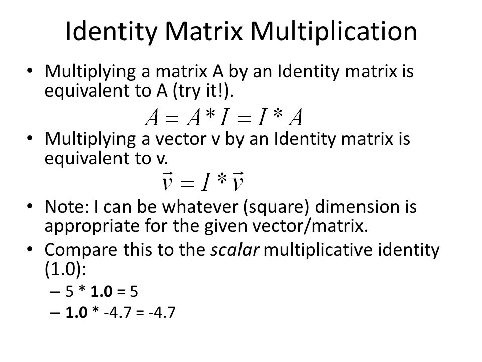 Identity Matrix Multiplication Multiplying a matrix A by an Identity matrix is equivalent to A (try it!).