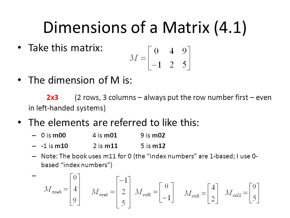 Dimensions of a Matrix (4.1) Take this matrix: The dimension of M is: 2x3 (2 rows, 3 columns – always put the row number first – even in left-handed systems) The elements are referred to like this: – 0 is m00 4 is m01 9 is m02 – -1 is m10 2 is m11 5 is m12 – Note: The book uses m11 for 0 (the index numbers are 1-based; I use 0- based index numbers ) –