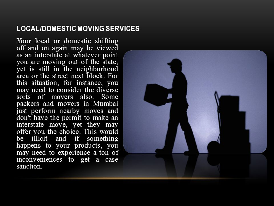 LOCAL/DOMESTIC MOVING SERVICES Your local or domestic shifting off and on again may be viewed as an interstate at whatever point you are moving out of the state, yet is still in the neighborhood area or the street next block.